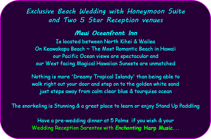 Exclusive Beach Wedding with Honeymoon Suite and Two 5 Star Reception venues Maui Oceanfront Inn Is located between North Kihei & Wailea On Keawakapu Beach ~ The Most Romantic Beach in Hawaii our Pacific Ocean views are spectacular and our West facing Magical Hawaiian Sunsets are unmatched Nothing is more 'Dreamy Tropical Islandy' than being able to walk right out your door and step on to the golden white sand just steps away from calm clear blue & tourquise ocean The snorkeling is Stunning & a great place to learn or enjoy Stand Up Paddling Have a pre-wedding dinner at 5 Palms if you wish & your Wedding Reception Sarentos with Enchanting Harp Music...