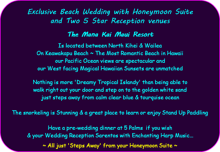 Exclusive Beach Wedding with Honeymoon Suite and Two 5 Star Reception venues The Mana Kai Maui Resort Is located between North Kihei & Wailea On Keawakapu Beach ~ The Most Romantic Beach in Hawaii our Pacific Ocean views are spectacular and our West facing Magical Hawaiian Sunsets are unmatched Nothing is more 'Dreamy Tropical Islandy' than being able to walk right out your door and step on to the golden white sand just steps away from calm clear blue & tourquise ocean The snorkeling is Stunning & a great place to learn or enjoy Stand Up Paddling Have a pre-wedding dinner at 5 Palms if you wish & your Wedding Reception Sarentos with Enchanting Harp Music... ~ All just 'Steps Away' from your Honeymoon Suite ~