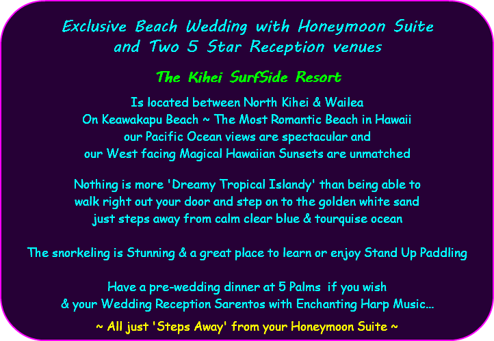 Exclusive Beach Wedding with Honeymoon Suite and Two 5 Star Reception venues The Kihei SurfSide Resort Is located between North Kihei & Wailea On Keawakapu Beach ~ The Most Romantic Beach in Hawaii our Pacific Ocean views are spectacular and our West facing Magical Hawaiian Sunsets are unmatched Nothing is more 'Dreamy Tropical Islandy' than being able to walk right out your door and step on to the golden white sand just steps away from calm clear blue & tourquise ocean The snorkeling is Stunning & a great place to learn or enjoy Stand Up Paddling Have a pre-wedding dinner at 5 Palms if you wish & your Wedding Reception Sarentos with Enchanting Harp Music... ~ All just 'Steps Away' from your Honeymoon Suite ~