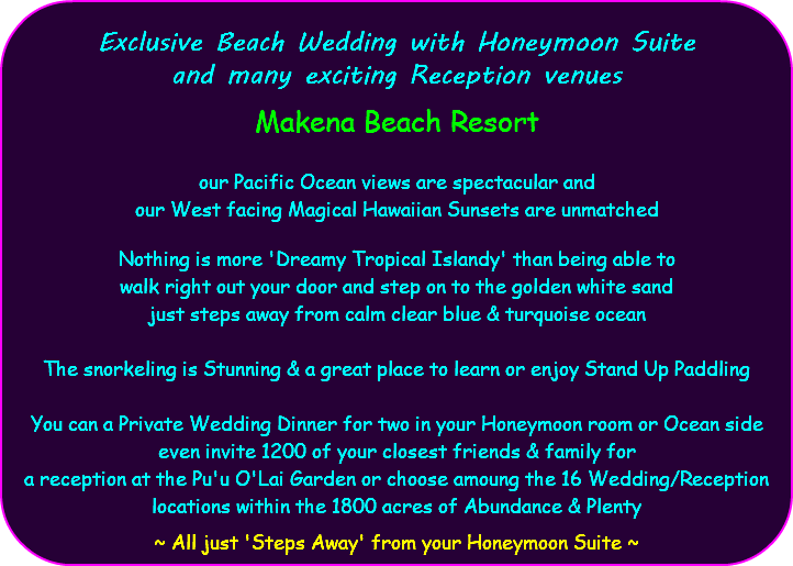 Exclusive Beach Wedding with Honeymoon Suite and many exciting Reception venues Makena Beach Resort our Pacific Ocean views are spectacular and our West facing Magical Hawaiian Sunsets are unmatched Nothing is more 'Dreamy Tropical Islandy' than being able to walk right out your door and step on to the golden white sand just steps away from calm clear blue & turquoise ocean The snorkeling is Stunning & a great place to learn or enjoy Stand Up Paddling You can a Private Wedding Dinner for two in your Honeymoon room or Ocean side even invite 1200 of your closest friends & family for a reception at the Pu'u O'Lai Garden or choose amoung the 16 Wedding/Reception locations within the 1800 acres of Abundance & Plenty ~ All just 'Steps Away' from your Honeymoon Suite ~