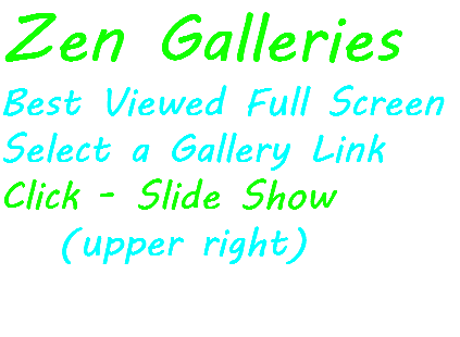 Zen Galleries Best Viewed Full Screen Select a Gallery Link Click - Slide Show (upper right)