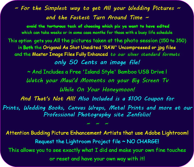 ~ For the Simplest way to get All your Wedding Pictures ~ and the Fastest Turn Around Time ~ avoid the torturous task of choosing which pix ya want to have edited which can take weeks or in some case months for those with a busy life schedule This option gets you All the pictures taken at the photo session (150 to 350) in Both the Origanal As Shot Unedited 'RAW' Uncompressed or jpg files and the Master Image Files Fully Enhanced to our silver standard formats only 50 Cents an image file! ~ And Includes a Free 'Island Style' Bamboo USB Drive ! Watch your Maui'd Moments on your Big Screen Tv While On Your Honeymoon! And That's Not All! Also Included is a $100 Coupon for Prints, Wedding Books, Canvas Wraps, Metal Prints and more at our Professional Photography site Zenfolio! ~ ~ ~ Attention Budding Picture Enhancement Artists that use Adobe Lightroom! Request the Lightroom Project file ~ NO CHARGE! This allows you to see exactly what I did and make your own fine touches or reset and have your own way with it!