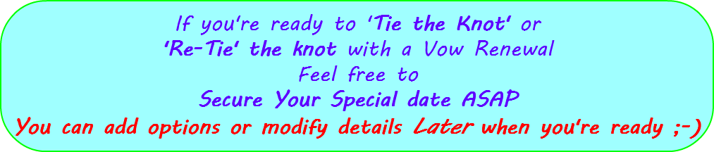 If you're ready to 'Tie the Knot' or 'Re-Tie' the knot with a Vow Renewal Feel free to Secure Your Special date ASAP You can add options or modify details Later when you're ready ;-)
